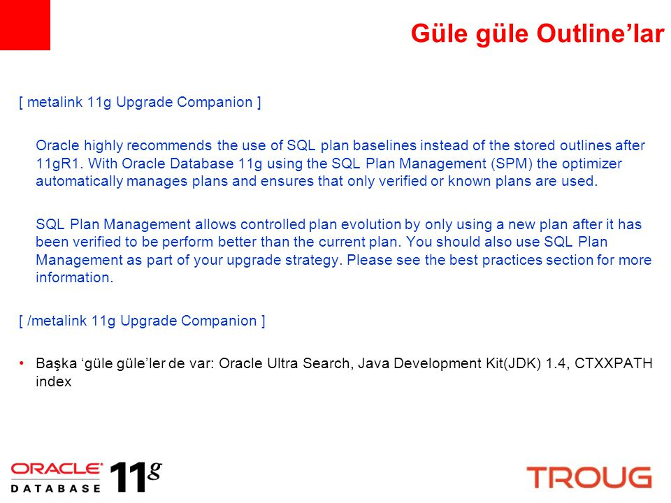 Güle güle Outline'lar [ metalink 11g Upgrade Companion ] Oracle highly recommends the use of SQL plan baselines instead of the stored outlines after 1