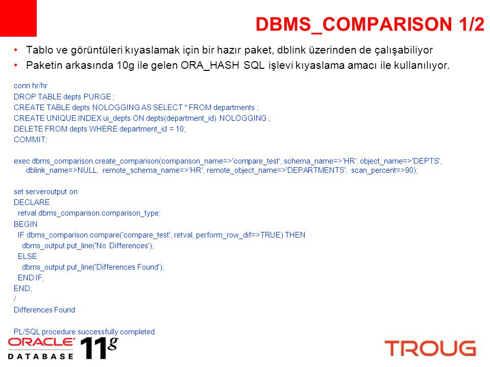 DBMS_COMPARISON 2/2 set null @ set colsep | set linesize 2500 select * FROM user_comparison_row_dif ; COMPARISON_NAME | SCAN_ID|LOCAL_ROWID |REMOTE_ROWID INDEX_VALUE STA|LAST_UPDATE_TIME COMPARE_TEST | 4|@ |AAARADAAFAAAAA3AAA 10 DIF|04-OCT-08 02.58.03.306182 PM exec dbms_comparison.drop_comparison( comparison_name=> compare_test ) ; SELECT..