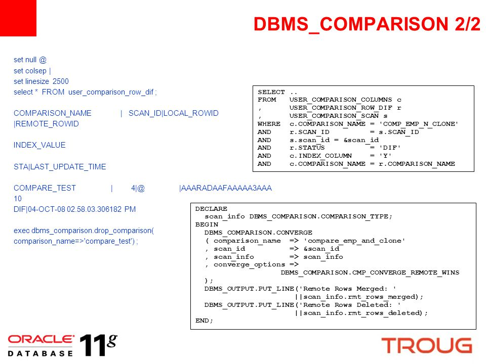 DBMS_COMPARISON 2/2 set null @ set colsep | set linesize 2500 select * FROM user_comparison_row_dif ; COMPARISON_NAME | SCAN_ID|LOCAL_ROWID |REMOTE_RO