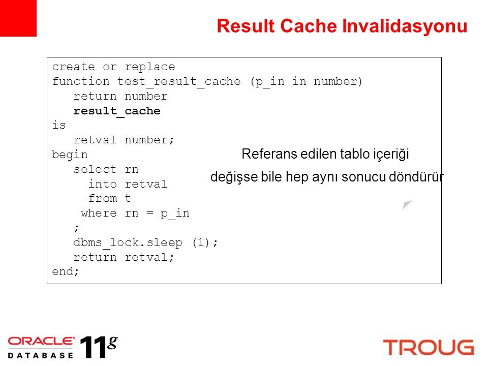 Result Cache Invalidasyonu create or replace function test_result_cache (p_in in number) return number result_cache is retval number; begin select rn