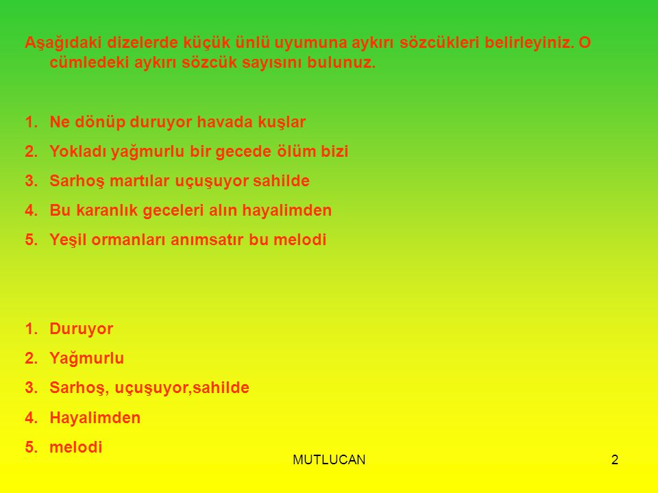 MUTLUCAN2 Aşağıdaki dizelerde küçük ünlü uyumuna aykırı sözcükleri belirleyiniz. O cümledeki aykırı sözcük sayısını bulunuz. 1.Ne dönüp duruyor havada