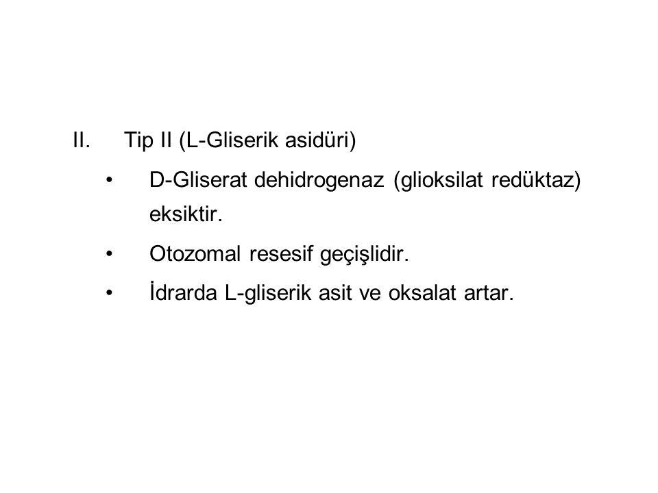 II.Tip II (L-Gliserik asidüri) D-Gliserat dehidrogenaz (glioksilat redüktaz) eksiktir. Otozomal resesif geçişlidir. İdrarda L-gliserik asit ve oksalat