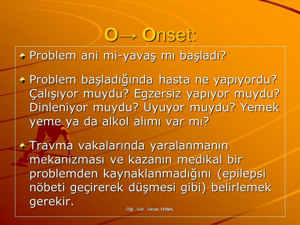 Öğr. Gör. Sinan YENAL O→ Onset: Problem ani mi-yavaş mı başladı? Problem başladığında hasta ne yapıyordu? Çalışıyor muydu? Egzersiz yapıyor muydu? Din