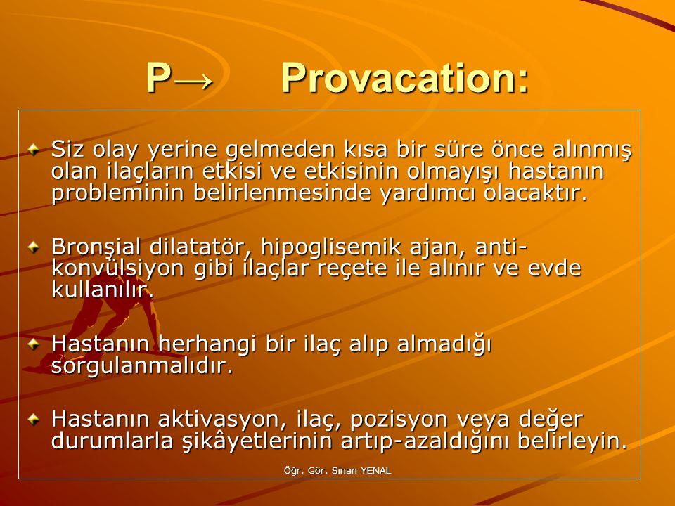 Öğr. Gör. Sinan YENAL P→Provacation: Siz olay yerine gelmeden kısa bir süre önce alınmış olan ilaçların etkisi ve etkisinin olmayışı hastanın problemi