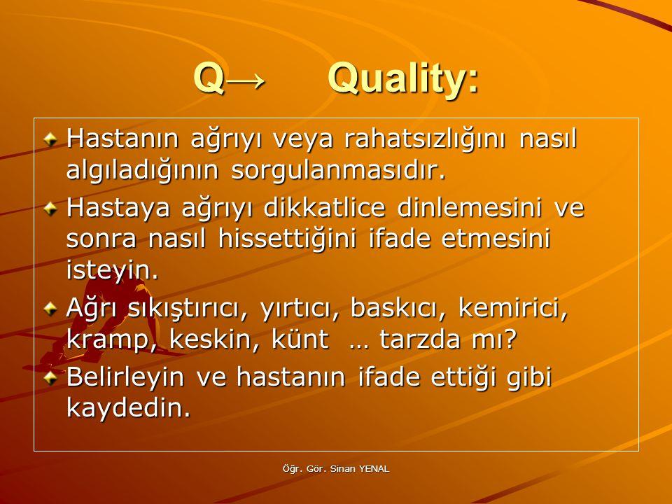 Öğr. Gör. Sinan YENAL Q→Quality: Hastanın ağrıyı veya rahatsızlığını nasıl algıladığının sorgulanmasıdır. Hastaya ağrıyı dikkatlice dinlemesini ve son