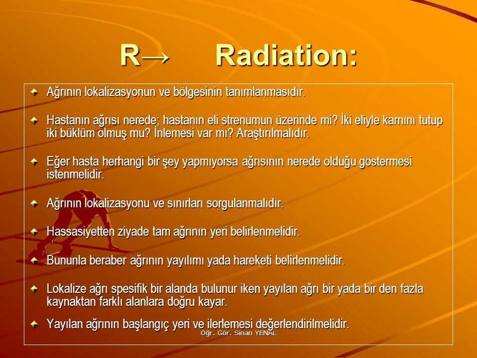 Öğr. Gör. Sinan YENAL R→Radiation: Ağrının lokalizasyonun ve bölgesinin tanımlanmasıdır. Hastanın ağrısı nerede; hastanın eli strenumun üzerinde mi? İ