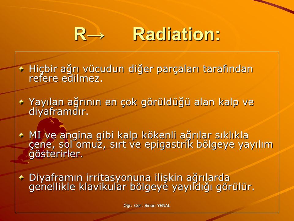 Öğr. Gör. Sinan YENAL R→Radiation: Hiçbir ağrı vücudun diğer parçaları tarafından refere edilmez. Yayılan ağrının en çok görüldüğü alan kalp ve diyafr