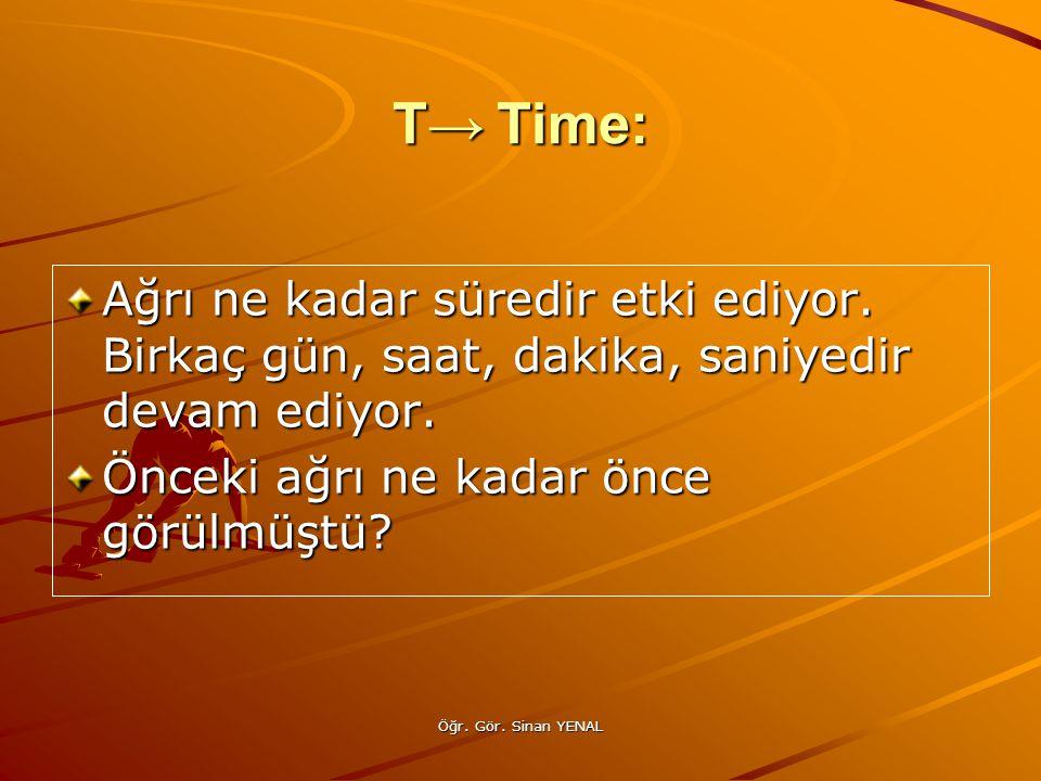 Öğr. Gör. Sinan YENAL T→Time: Ağrı ne kadar süredir etki ediyor. Birkaç gün, saat, dakika, saniyedir devam ediyor. Önceki ağrı ne kadar önce görülmüşt