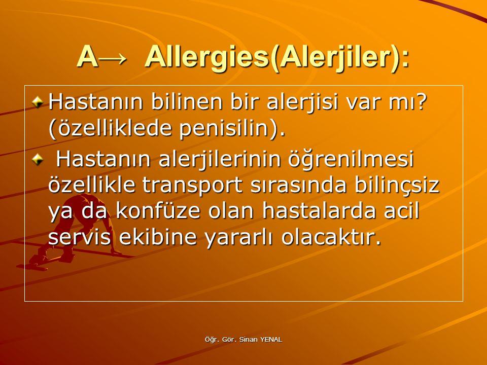 Öğr. Gör. Sinan YENAL A→ Allergies(Alerjiler): Hastanın bilinen bir alerjisi var mı? (özelliklede penisilin). Hastanın alerjilerinin öğrenilmesi özell