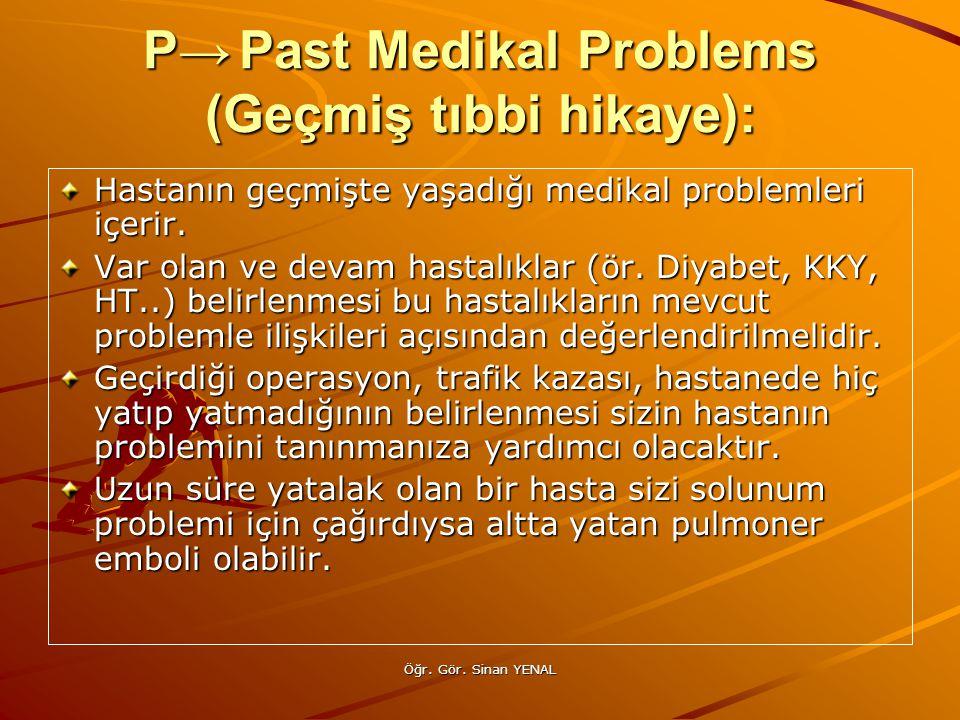 Öğr. Gör. Sinan YENAL P→Past Medikal Problems (Geçmiş tıbbi hikaye): Hastanın geçmişte yaşadığı medikal problemleri içerir. Var olan ve devam hastalık