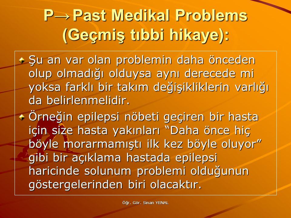 Öğr. Gör. Sinan YENAL P→Past Medikal Problems (Geçmiş tıbbi hikaye): Şu an var olan problemin daha önceden olup olmadığı olduysa aynı derecede mi yoks