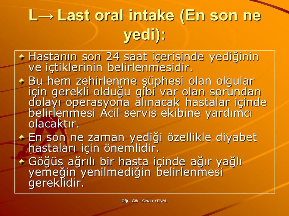 Öğr. Gör. Sinan YENAL L→Last oral intake (En son ne yedi): Hastanın son 24 saat içerisinde yediğinin ve içtiklerinin belirlenmesidir. Bu hem zehirlenm