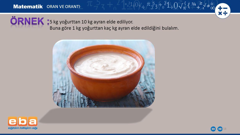 18 5 kg yoğurttan 10 kg ayran elde ediliyor. Buna göre 1 kg yoğurttan kaç kg ayran elde edildiğini bulalım. ORAN VE ORANTI