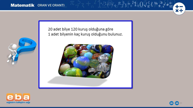 20 20 adet bilye 120 kuruş olduğuna göre 1 adet bilyenin kaç kuruş olduğunu bulunuz. 20 adet bilye 120 kuruş olduğuna göre 1 adet bilyenin kaç kuruş o