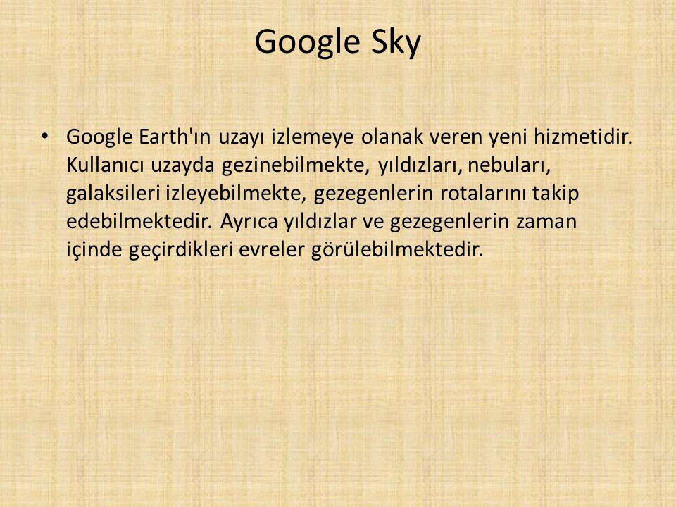 Google Sky Google Earth'ın uzayı izlemeye olanak veren yeni hizmetidir. Kullanıcı uzayda gezinebilmekte, yıldızları, nebuları, galaksileri izleyebilme