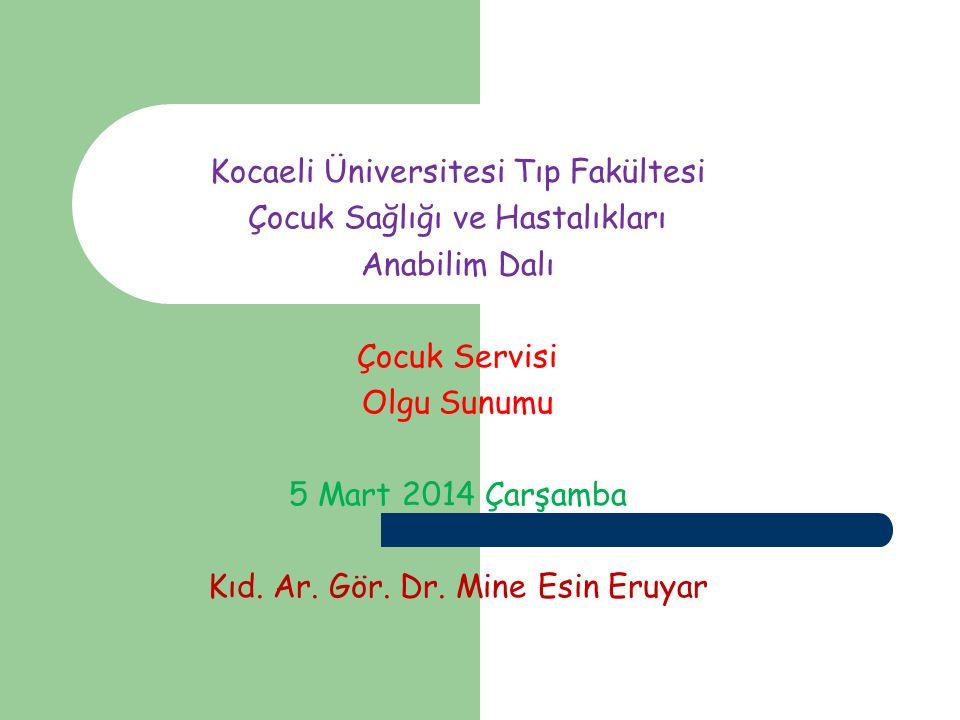 Kocaeli Üniversitesi Tıp Fakültesi Çocuk Sağlığı ve Hastalıkları Anabilim Dalı Çocuk Servisi Olgu Sunumu 5 Mart 2014 Çarşamba Kıd. Ar. Gör. Dr. Mine E