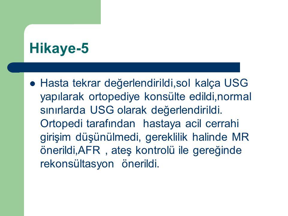 Hikaye-5 Hasta tekrar değerlendirildi,sol kalça USG yapılarak ortopediye konsülte edildi,normal sınırlarda USG olarak değerlendirildi. Ortopedi tarafı
