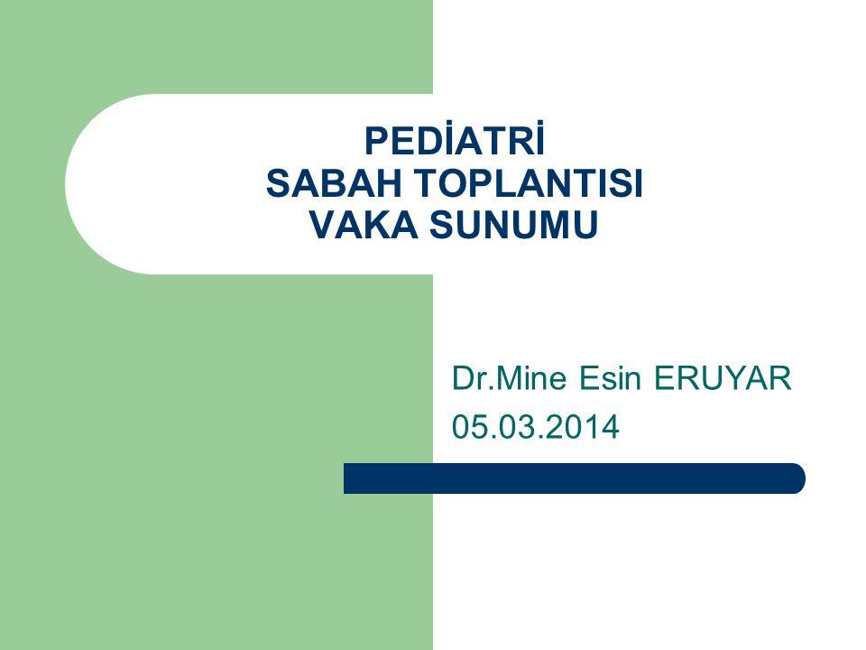 PEDİATRİ SABAH TOPLANTISI VAKA SUNUMU Dr.Mine Esin ERUYAR 05.03.2014