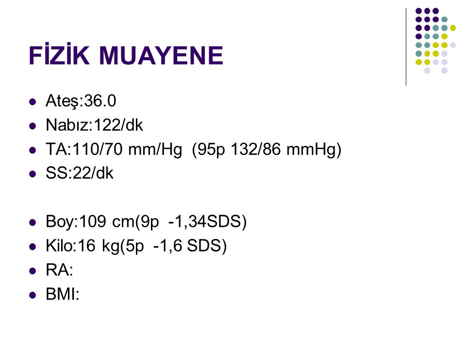 FİZİK MUAYENE Ateş:36.0 Nabız:122/dk TA:110/70 mm/Hg (95p 132/86 mmHg) SS:22/dk Boy:109 cm(9p -1,34SDS) Kilo:16 kg(5p -1,6 SDS) RA: BMI: