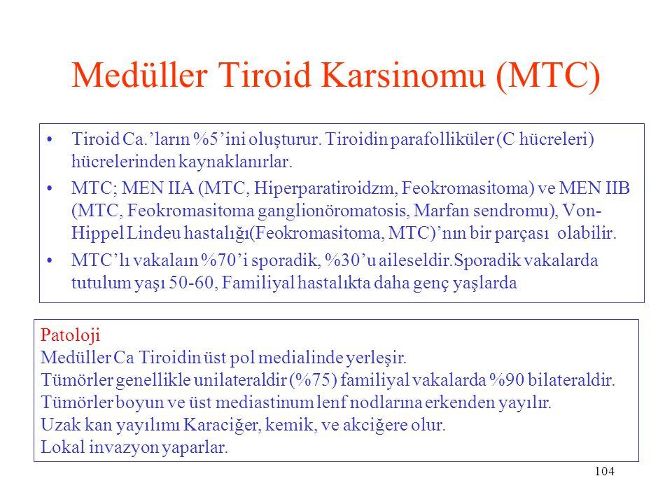104 Medüller Tiroid Karsinomu (MTC) Tiroid Ca.'ların %5'ini oluşturur. Tiroidin parafolliküler (C hücreleri) hücrelerinden kaynaklanırlar. MTC; MEN II
