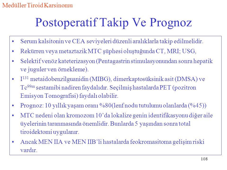 108 Postoperatif Takip Ve Prognoz Serum kalsitonin ve CEA seviyeleri düzenli aralıklarla takip edilmelidir. Rekürren veya metaztazik MTC şüphesi oluşt