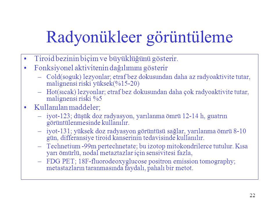22 Radyonükleer görüntüleme Tiroid bezinin biçim ve büyüklüğünü gösterir. Fonksiyonel aktivitenin dağılımını gösterir –Cold(soguk) lezyonlar; etraf be