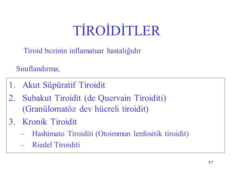 57 TİROİDİTLER 1.Akut Süpüratif Tiroidit 2.Subakut Tiroidit (de Quervain Tiroiditi) (Granülomatöz dev hücreli tiroidit) 3.Kronik Tiroidit –Hashimato Tiroiditi (Otoimmun lenfositik tiroidit) –Riedel Tiroiditi Tiroid bezinin inflamatuar hastalığıdır Sınıflandırma;