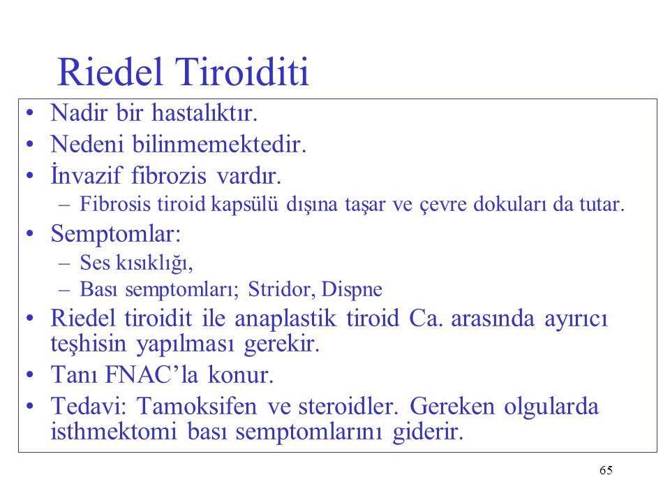 65 Riedel Tiroiditi Nadir bir hastalıktır. Nedeni bilinmemektedir. İnvazif fibrozis vardır. –Fibrosis tiroid kapsülü dışına taşar ve çevre dokuları da