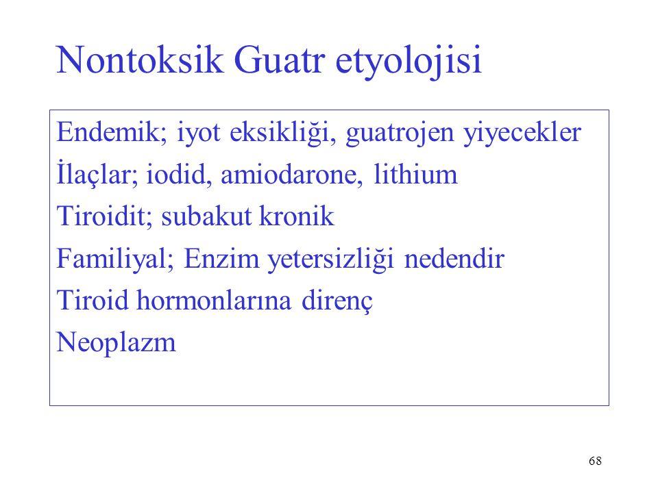 68 Nontoksik Guatr etyolojisi Endemik; iyot eksikliği, guatrojen yiyecekler İlaçlar; iodid, amiodarone, lithium Tiroidit; subakut kronik Familiyal; Enzim yetersizliği nedendir Tiroid hormonlarına direnç Neoplazm