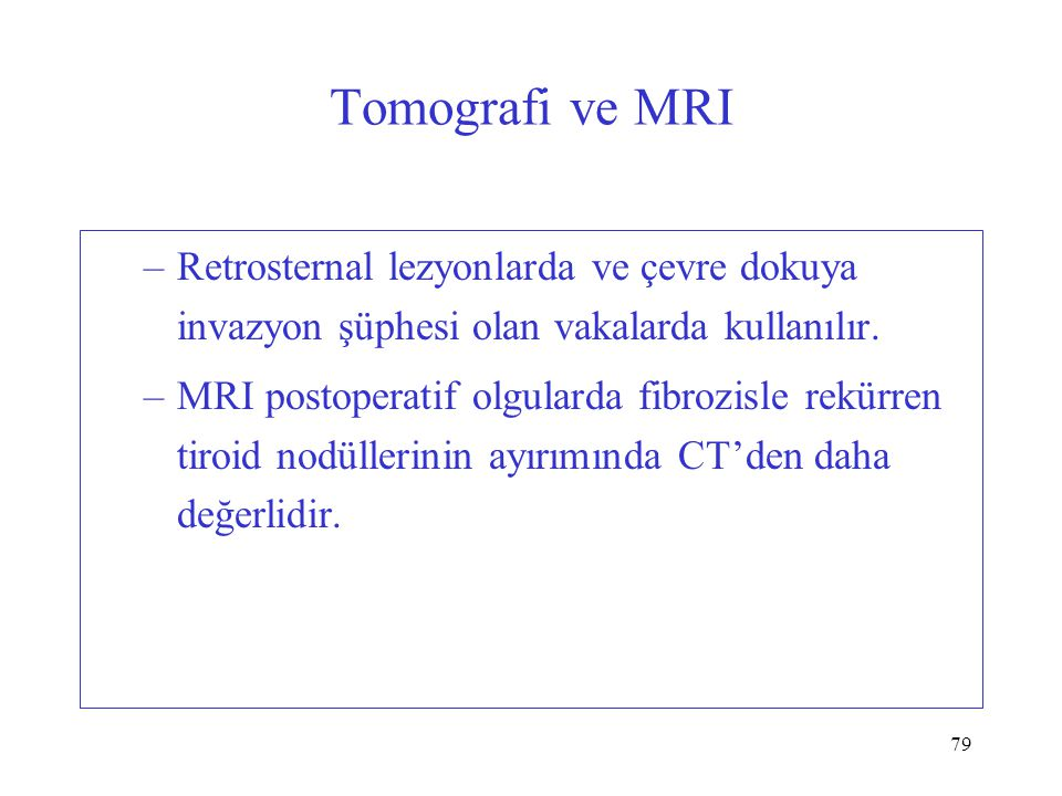 79 Tomografi ve MRI –Retrosternal lezyonlarda ve çevre dokuya invazyon şüphesi olan vakalarda kullanılır. –MRI postoperatif olgularda fibrozisle rekür