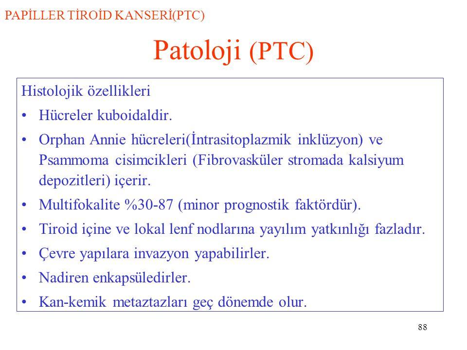 88 Patoloji (PTC) Histolojik özellikleri Hücreler kuboidaldir. Orphan Annie hücreleri(İntrasitoplazmik inklüzyon) ve Psammoma cisimcikleri (Fibrovaskü