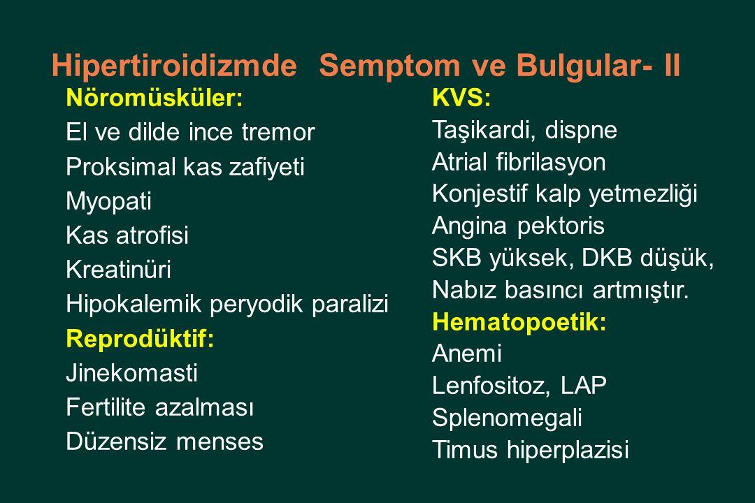 Hipertiroidizmde Semptom ve Bulgular- II Nöromüsküler: El ve dilde ince tremor Proksimal kas zafiyeti Myopati Kas atrofisi Kreatinüri Hipokalemik peryodik paralizi Reprodüktif: Jinekomasti Fertilite azalması Düzensiz menses KVS: Taşikardi, dispne Atrial fibrilasyon Konjestif kalp yetmezliği Angina pektoris SKB yüksek, DKB düşük, Nabız basıncı artmıştır.
