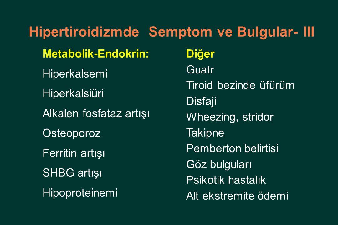 Hipertiroidizmde Semptom ve Bulgular- III Metabolik-Endokrin: Hiperkalsemi Hiperkalsiüri Alkalen fosfataz artışı Osteoporoz Ferritin artışı SHBG artışı Hipoproteinemi Diğer Guatr Tiroid bezinde üfürüm Disfaji Wheezing, stridor Takipne Pemberton belirtisi Göz bulguları Psikotik hastalık Alt ekstremite ödemi
