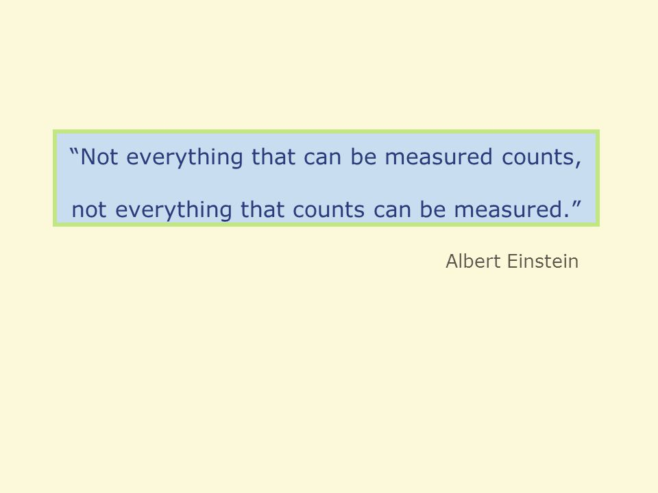"""Not everything that can be measured counts, not everything that counts can be measured."" Albert Einstein"