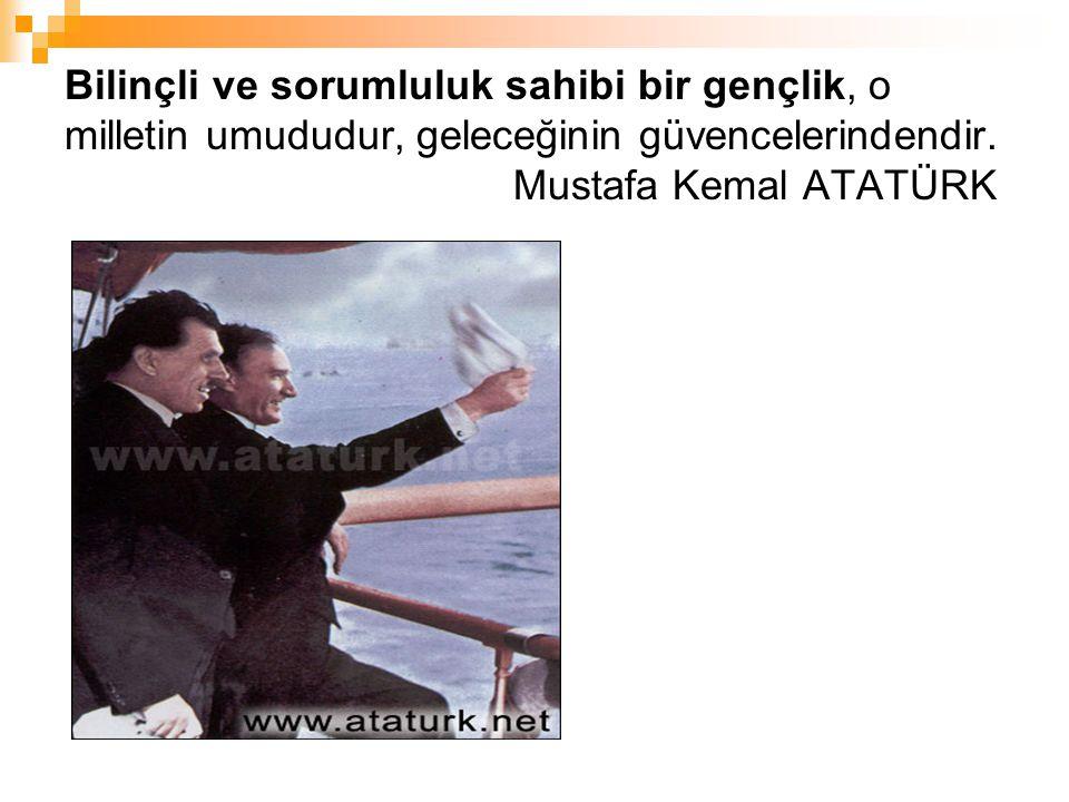 Bilinçli ve sorumluluk sahibi bir gençlik, o milletin umududur, geleceğinin güvencelerindendir. Mustafa Kemal ATATÜRK