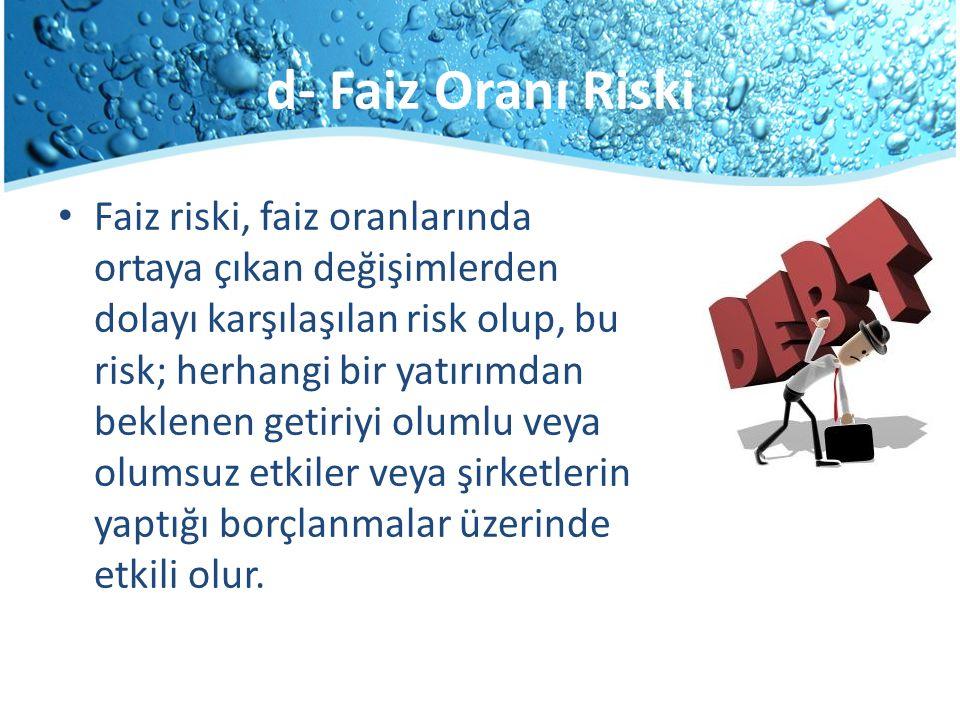 d- Faiz Oranı Riski Faiz riski, faiz oranlarında ortaya çıkan değişimlerden dolayı karşılaşılan risk olup, bu risk; herhangi bir yatırımdan beklenen g