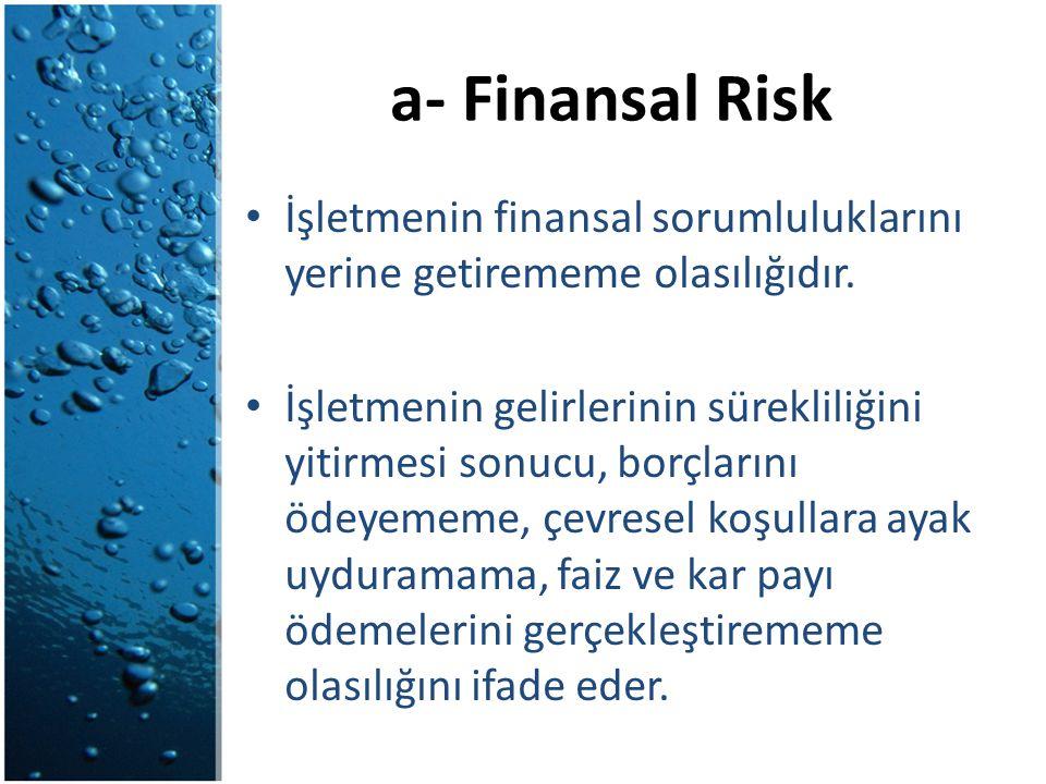 a- Finansal Risk İşletmenin finansal sorumluluklarını yerine getirememe olasılığıdır. İşletmenin gelirlerinin sürekliliğini yitirmesi sonucu, borçları