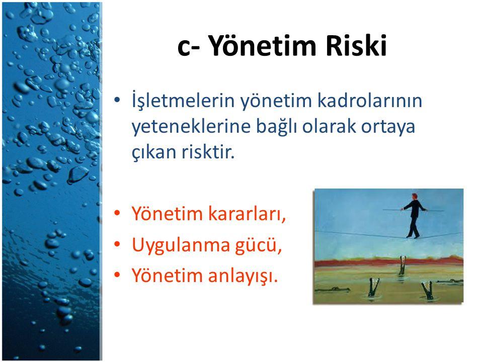 c- Yönetim Riski İşletmelerin yönetim kadrolarının yeteneklerine bağlı olarak ortaya çıkan risktir. Yönetim kararları, Uygulanma gücü, Yönetim anlayış