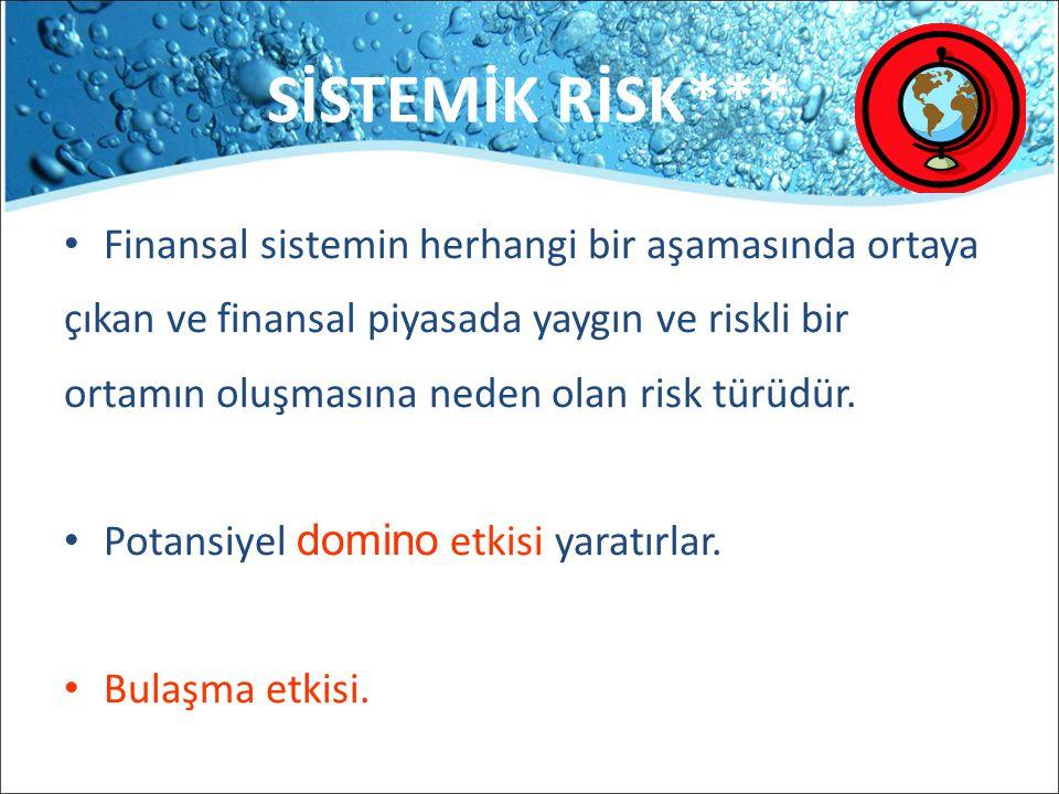 SİSTEMİK RİSK*** Finansal sistemin herhangi bir aşamasında ortaya çıkan ve finansal piyasada yaygın ve riskli bir ortamın oluşmasına neden olan risk t