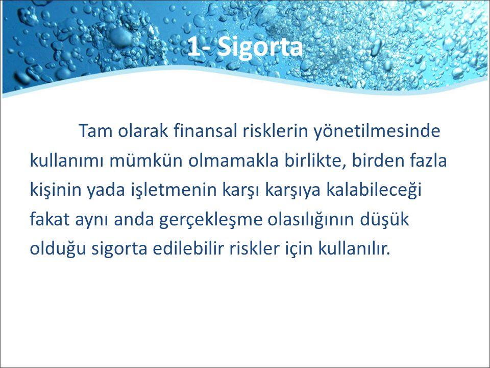 1- Sigorta Tam olarak finansal risklerin yönetilmesinde kullanımı mümkün olmamakla birlikte, birden fazla kişinin yada işletmenin karşı karşıya kalabi