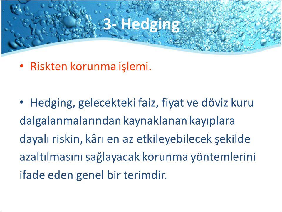 3- Hedging Riskten korunma işlemi. Hedging, gelecekteki faiz, fiyat ve döviz kuru dalgalanmalarından kaynaklanan kayıplara dayalı riskin, kârı en az e
