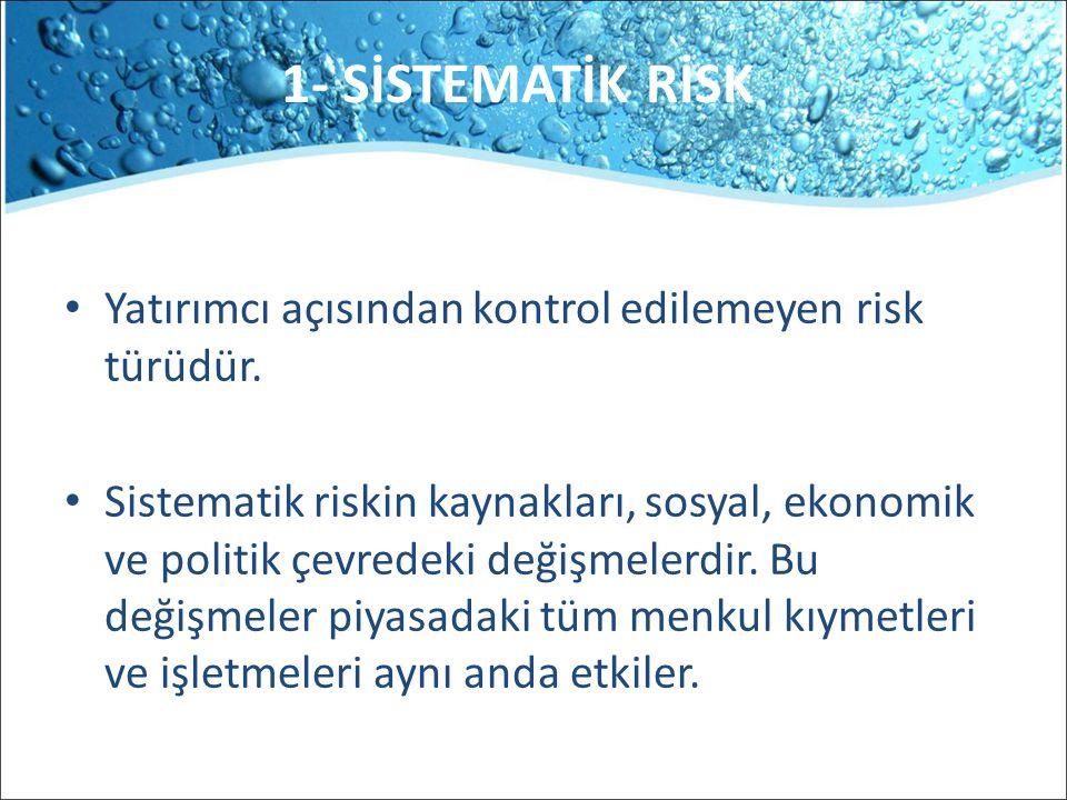 1- SİSTEMATİK RİSK Yatırımcı açısından kontrol edilemeyen risk türüdür. Sistematik riskin kaynakları, sosyal, ekonomik ve politik çevredeki değişmeler