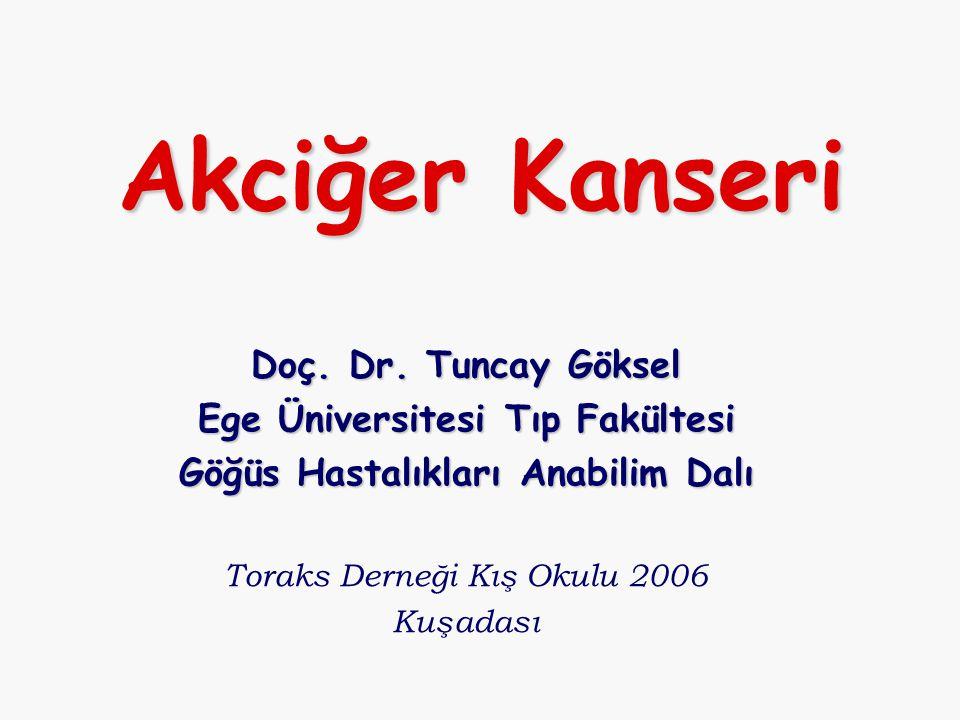 Akciğer Kanseri Doç. Dr. Tuncay Göksel Ege Üniversitesi Tıp Fakültesi Göğüs Hastalıkları Anabilim Dalı Toraks Derneği Kış Okulu 2006 Kuşadası