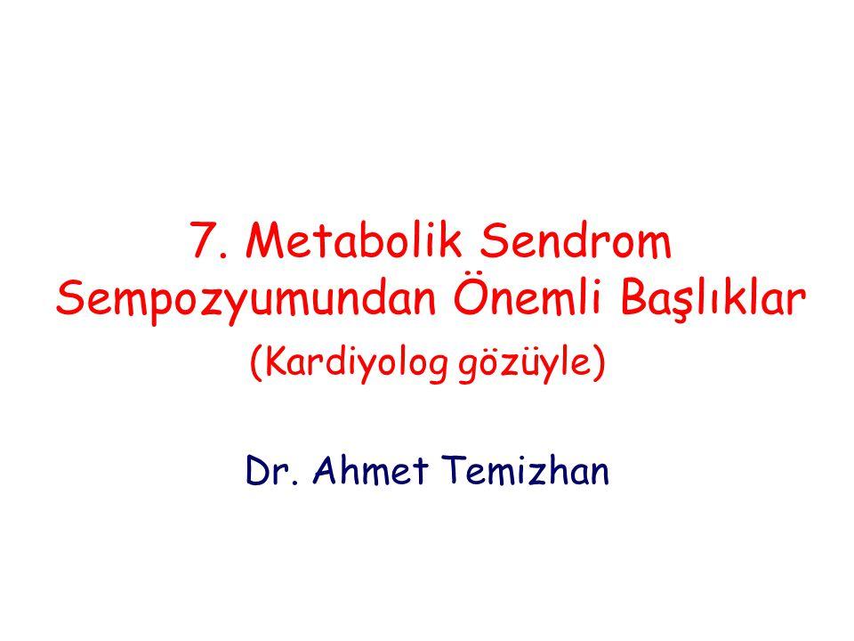7. Metabolik Sendrom Sempozyumundan Önemli Başlıklar (Kardiyolog gözüyle) Dr. Ahmet Temizhan