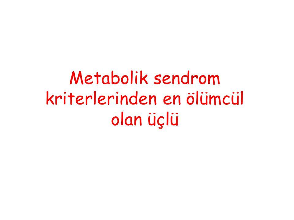 Metabolik sendrom kriterlerinden en ölümcül olan üçlü