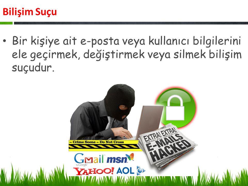 Bilişim Suçu Bir kişi veya kurum adına sahte e-posta/profil/hesap oluşturmak suçtur.
