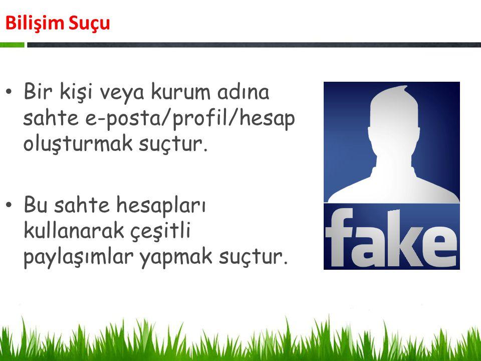 Bilişim Suçu Bir kişi veya kurum adına sahte e-posta/profil/hesap oluşturmak suçtur. Bu sahte hesapları kullanarak çeşitli paylaşımlar yapmak suçtur.