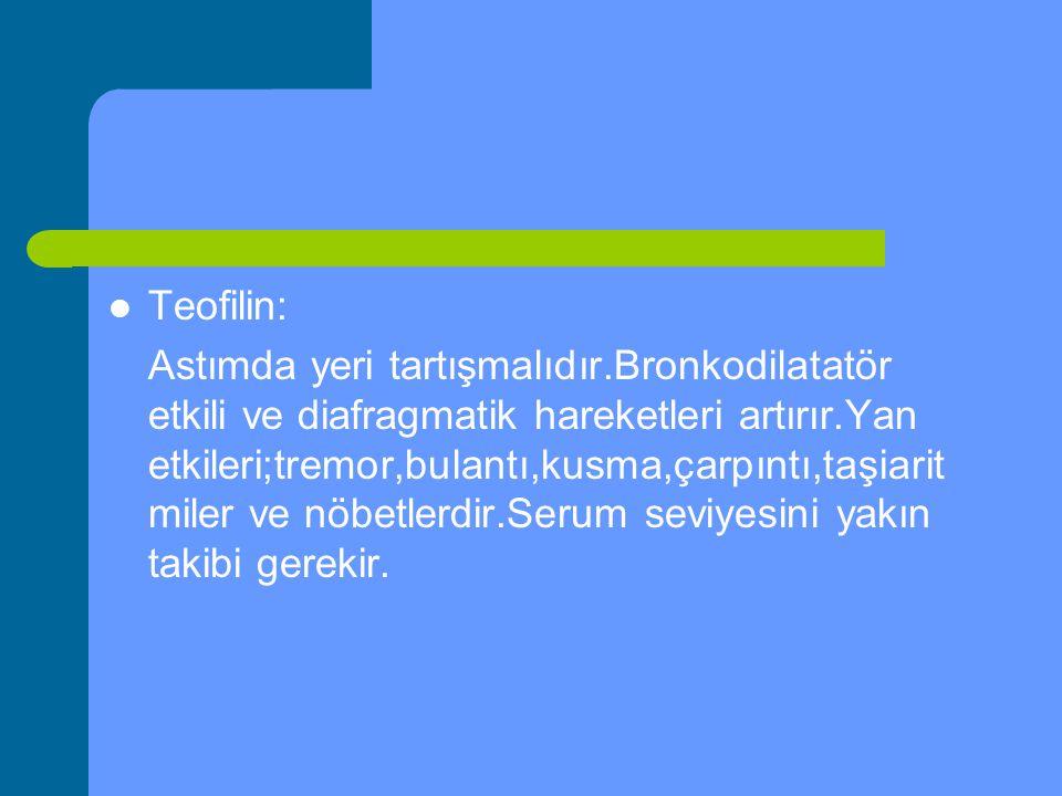 Teofilin: Astımda yeri tartışmalıdır.Bronkodilatatör etkili ve diafragmatik hareketleri artırır.Yan etkileri;tremor,bulantı,kusma,çarpıntı,taşiarit mi