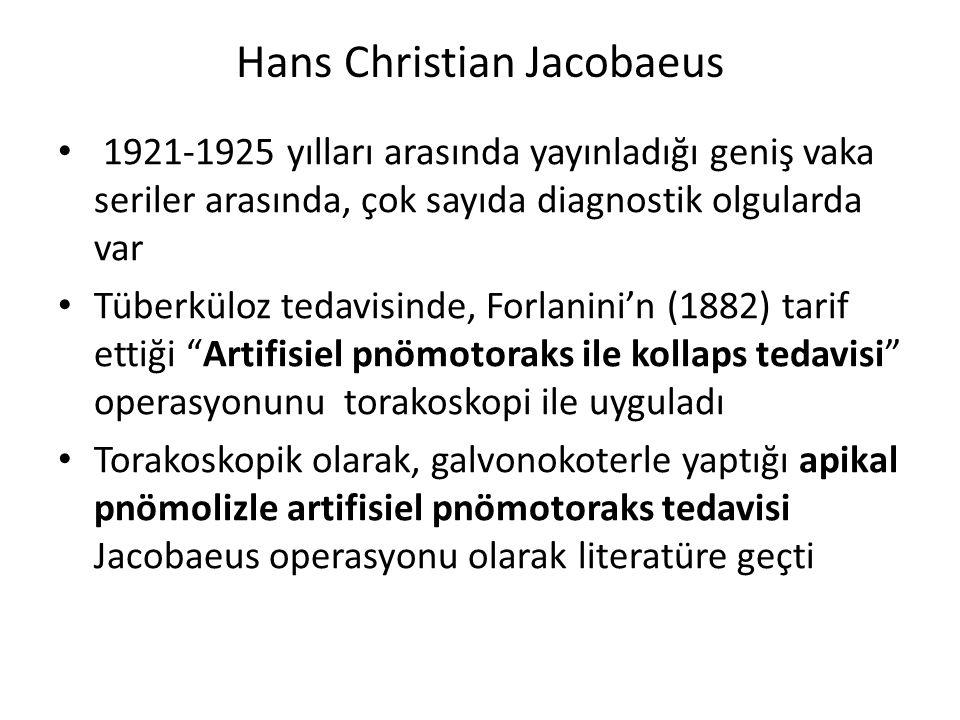 Hans Christian Jacobaeus 1921-1925 yılları arasında yayınladığı geniş vaka seriler arasında, çok sayıda diagnostik olgularda var Tüberküloz tedavisinde, Forlanini'n (1882) tarif ettiği Artifisiel pnömotoraks ile kollaps tedavisi operasyonunu torakoskopi ile uyguladı Torakoskopik olarak, galvonokoterle yaptığı apikal pnömolizle artifisiel pnömotoraks tedavisi Jacobaeus operasyonu olarak literatüre geçti