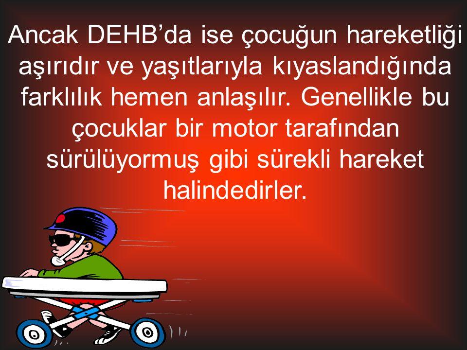 Ancak DEHB'da ise çocuğun hareketliği aşırıdır ve yaşıtlarıyla kıyaslandığında farklılık hemen anlaşılır. Genellikle bu çocuklar bir motor tarafından